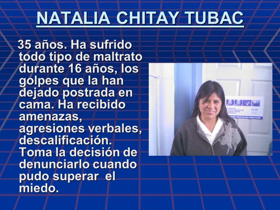 NATALIA CHITAY TUBAC 35 años. Ha sufrido todo tipo de maltrato durante 16 años, los golpes que la han dejado postrada en cama. Ha recibido amenazas, a