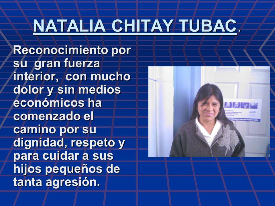 NATALIA CHITAY TUBAC. Reconocimiento por su gran fuerza interior, con mucho dolor y sin medios económicos ha comenzado el camino por su dignidad, resp