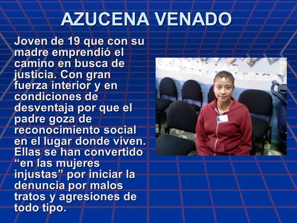 AZUCENA VENADO Joven de 19 que con su madre emprendió el camino en busca de justicia. Con gran fuerza interior y en condiciones de desventaja por que
