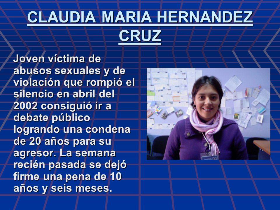 CLAUDIA MARIA HERNANDEZ CRUZ Joven víctima de abusos sexuales y de violación que rompió el silencio en abril del 2002 consiguió ir a debate público lo