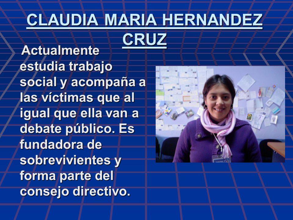 CLAUDIA MARIA HERNANDEZ CRUZ Actualmente estudia trabajo social y acompaña a las víctimas que al igual que ella van a debate público. Es fundadora de