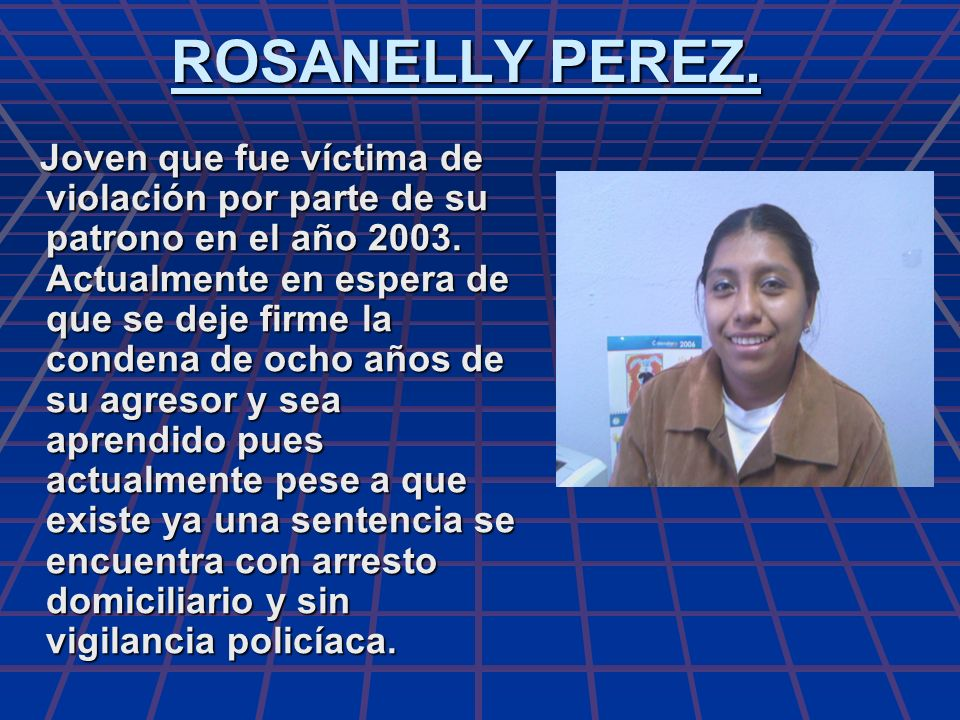 ROSANELLY PEREZ. Joven que fue víctima de violación por parte de su patrono en el año 2003. Actualmente en espera de que se deje firme la condena de o