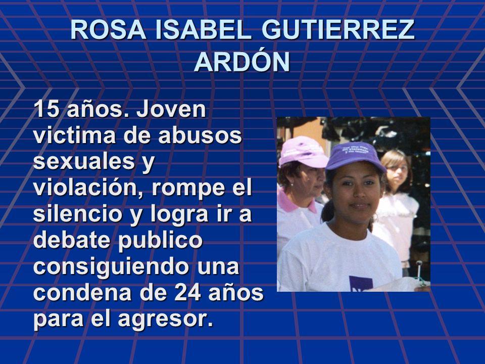 ROSA ISABEL GUTIERREZ ARDÓN 15 años. Joven victima de abusos sexuales y violación, rompe el silencio y logra ir a debate publico consiguiendo una cond