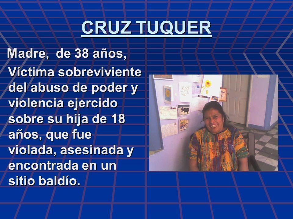 CRUZ TUQUER Madre, de 38 años, Madre, de 38 años, Víctima sobreviviente del abuso de poder y violencia ejercido sobre su hija de 18 años, que fue viol