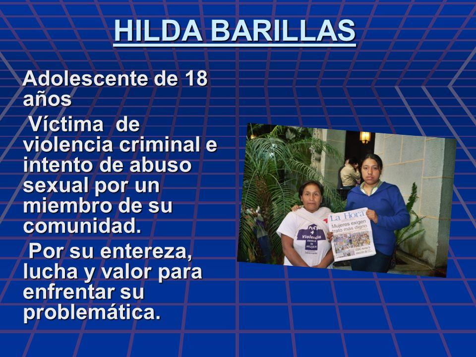 HILDA BARILLAS Adolescente de 18 años Adolescente de 18 años Víctima de violencia criminal e intento de abuso sexual por un miembro de su comunidad. V