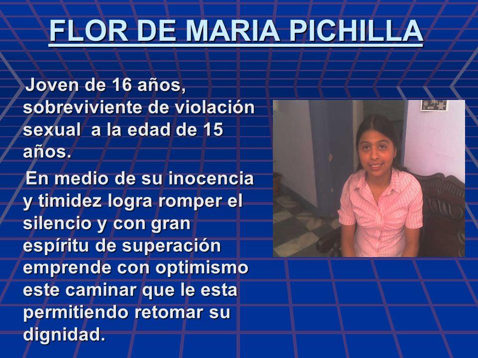 FLOR DE MARIA PICHILLA Joven de 16 años, sobreviviente de violación sexual a la edad de 15 años. Joven de 16 años, sobreviviente de violación sexual a