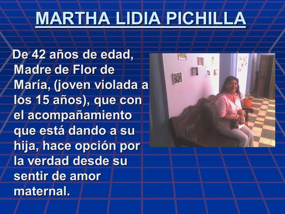 MARTHA LIDIA PICHILLA De 42 años de edad, Madre de Flor de María, (joven violada a los 15 años), que con el acompañamiento que está dando a su hija, h