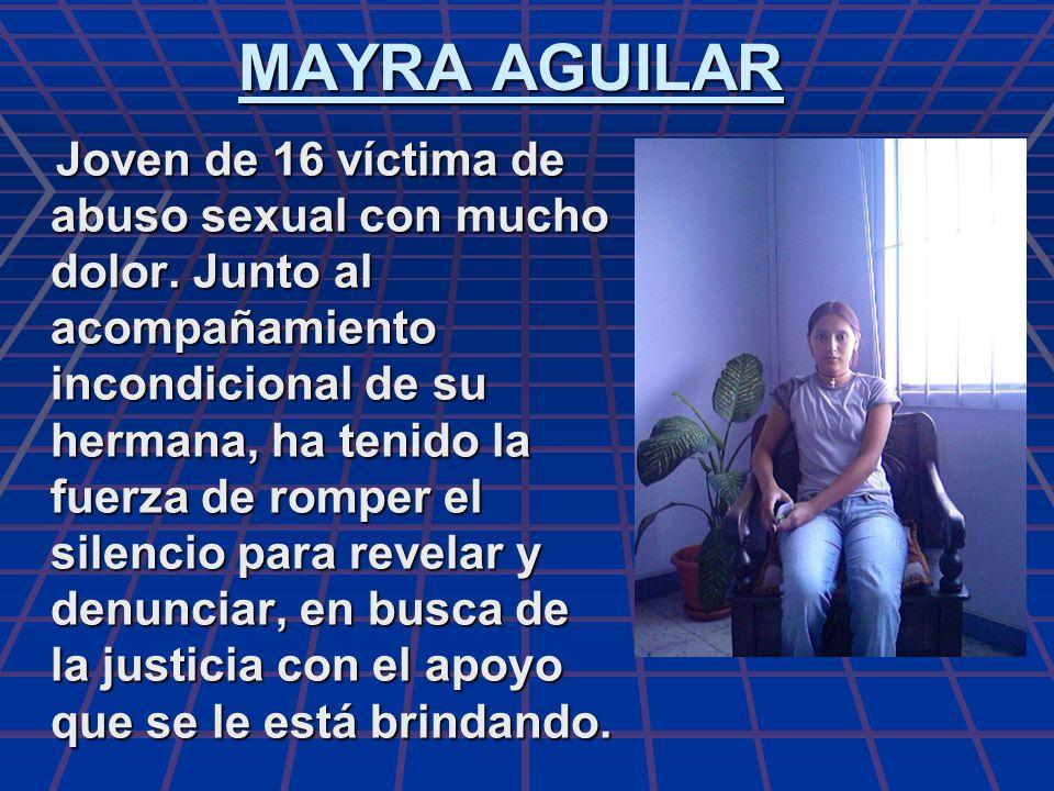 MAYRA AGUILAR Joven de 16 víctima de abuso sexual con mucho dolor. Junto al acompañamiento incondicional de su hermana, ha tenido la fuerza de romper