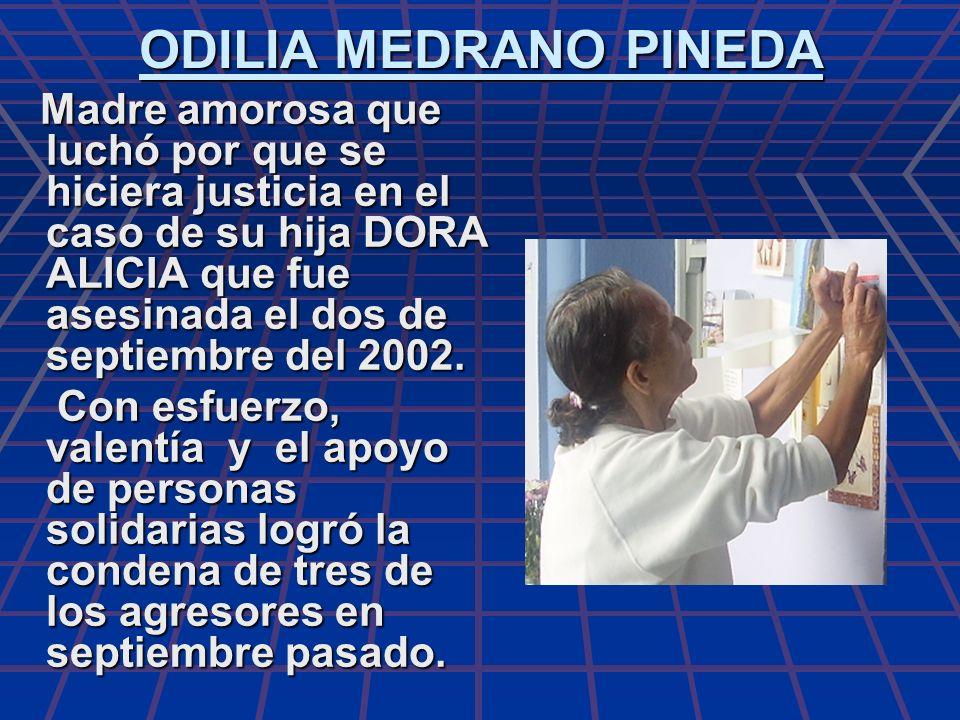 ODILIA MEDRANO PINEDA Madre amorosa que luchó por que se hiciera justicia en el caso de su hija DORA ALICIA que fue asesinada el dos de septiembre del