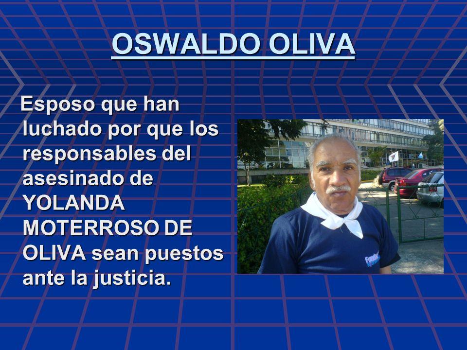 OSWALDO OLIVA Esposo que han luchado por que los responsables del asesinado de YOLANDA MOTERROSO DE OLIVA sean puestos ante la justicia. Esposo que ha