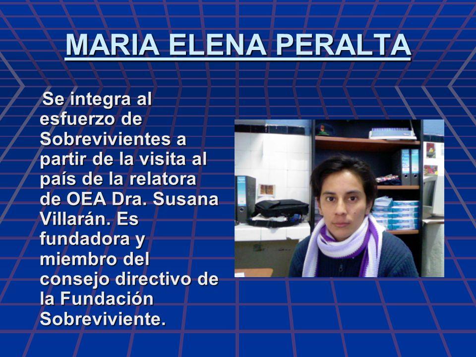 MARIA ELENA PERALTA Se integra al esfuerzo de Sobrevivientes a partir de la visita al país de la relatora de OEA Dra. Susana Villarán. Es fundadora y