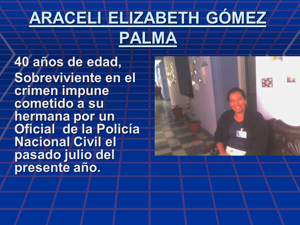 ARACELI ELIZABETH GÓMEZ PALMA 40 años de edad, Sobreviviente en el crimen impune cometido a su hermana por un Oficial de la Policía Nacional Civil el