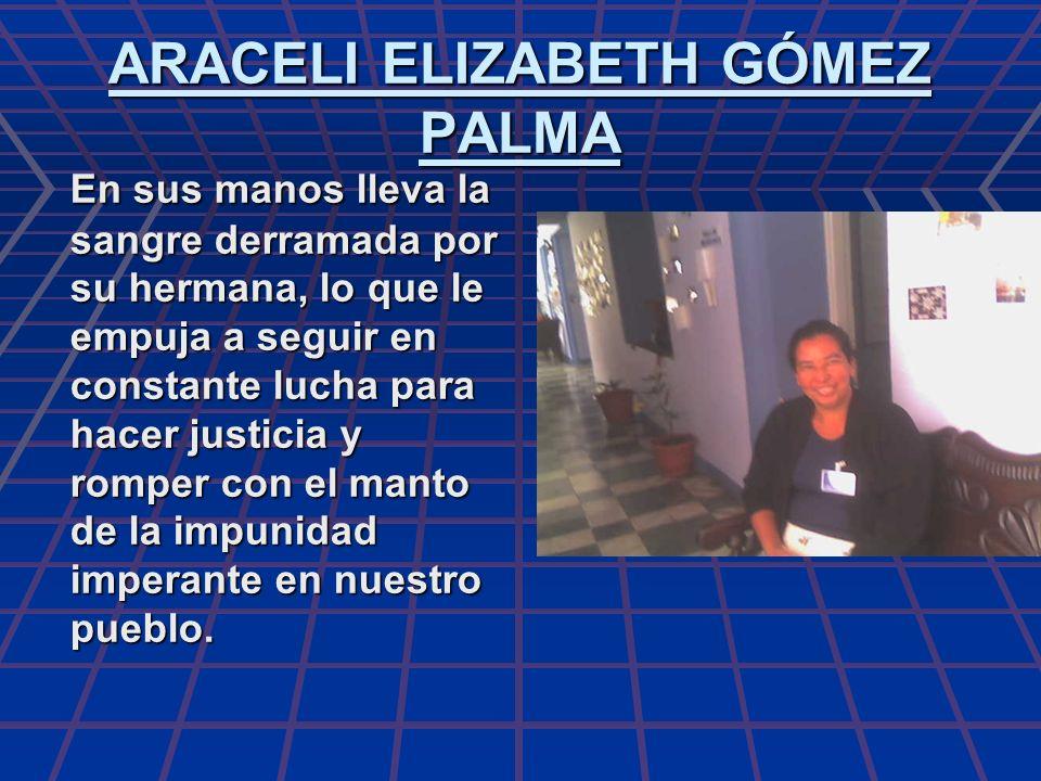 ARACELI ELIZABETH GÓMEZ PALMA En sus manos lleva la sangre derramada por su hermana, lo que le empuja a seguir en constante lucha para hacer justicia