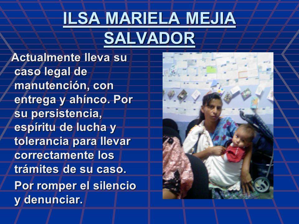 ILSA MARIELA MEJIA SALVADOR Actualmente lleva su caso legal de manutención, con entrega y ahínco. Por su persistencia, espíritu de lucha y tolerancia