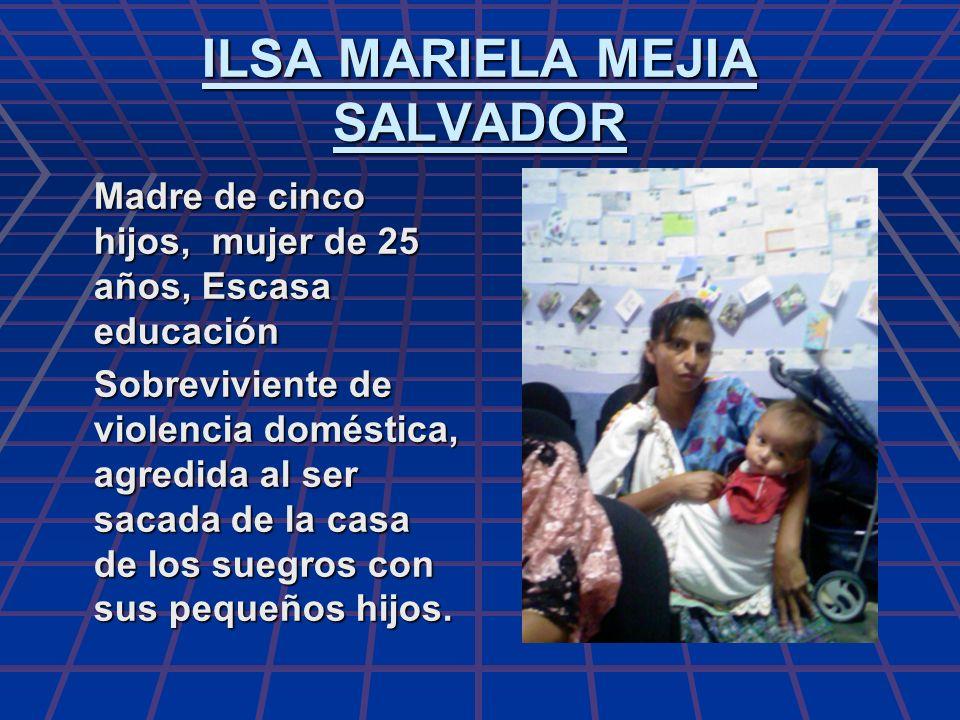 ILSA MARIELA MEJIA SALVADOR Madre de cinco hijos, mujer de 25 años, Escasa educación Sobreviviente de violencia doméstica, agredida al ser sacada de l