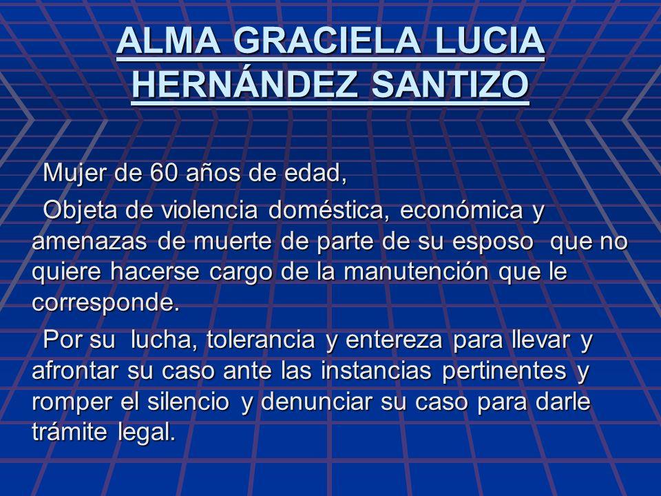 ALMA GRACIELA LUCIA HERNÁNDEZ SANTIZO Mujer de 60 años de edad, Mujer de 60 años de edad, Objeta de violencia doméstica, económica y amenazas de muert