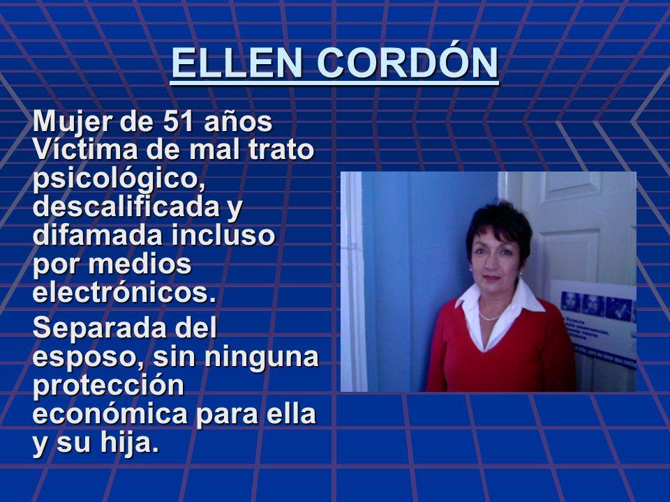 ELLEN CORDÓN Mujer de 51 años Víctima de mal trato psicológico, descalificada y difamada incluso por medios electrónicos. Separada del esposo, sin nin
