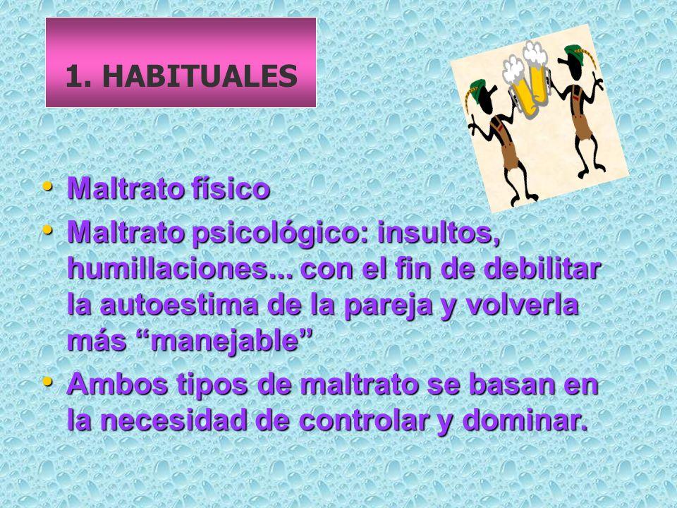1.HABITUALES Maltrato físico Maltrato físico Maltrato psicológico: insultos, humillaciones...