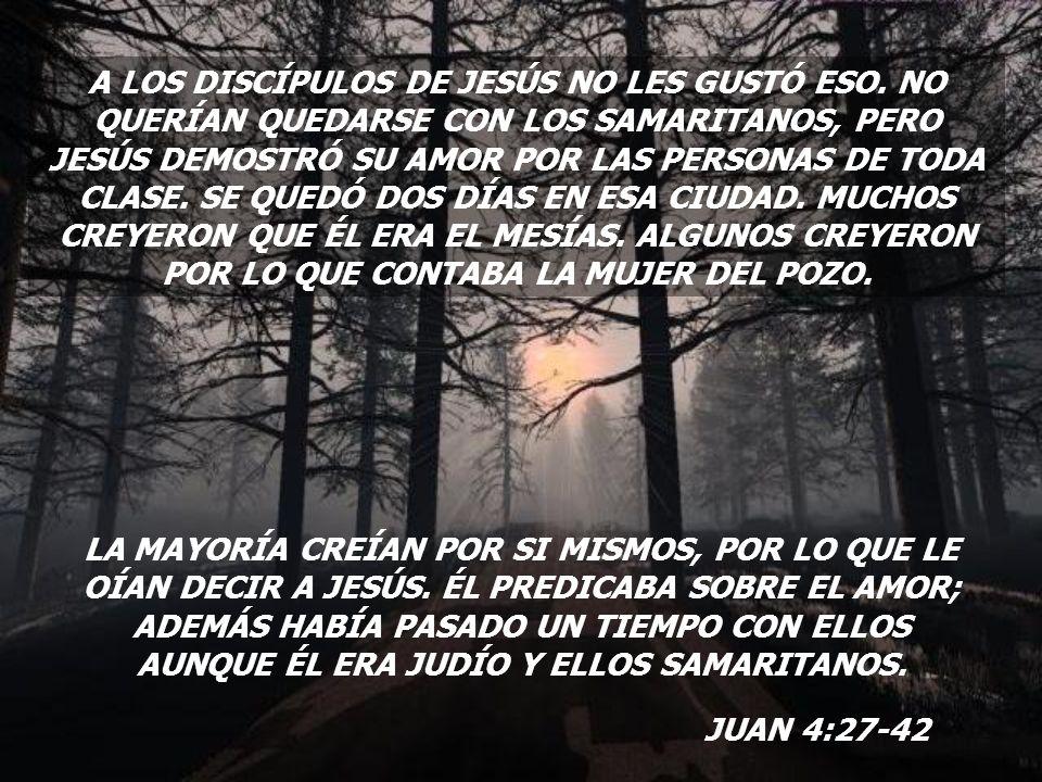 A LOS DISCÍPULOS DE JESÚS NO LES GUSTÓ ESO. NO QUERÍAN QUEDARSE CON LOS SAMARITANOS, PERO JESÚS DEMOSTRÓ SU AMOR POR LAS PERSONAS DE TODA CLASE. SE QU