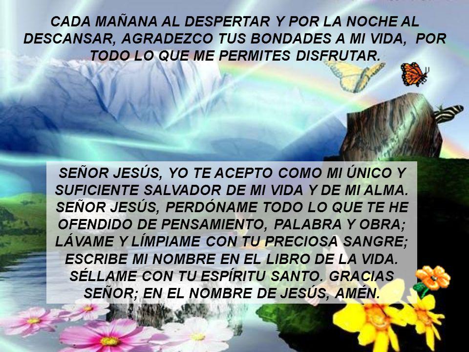 CADA MAÑANA AL DESPERTAR Y POR LA NOCHE AL DESCANSAR, AGRADEZCO TUS BONDADES A MI VIDA, POR TODO LO QUE ME PERMITES DISFRUTAR. SEÑOR JESÚS, YO TE ACEP