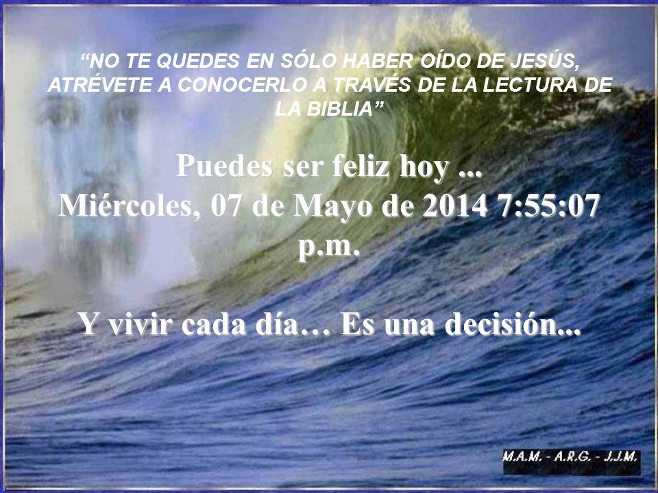 NO TE QUEDES EN SÓLO HABER OÍDO DE JESÚS, ATRÉVETE A CONOCERLO A TRAVÉS DE LA LECTURA DE LA BIBLIA Puedes ser feliz hoy... Miércoles, 07 de Mayo de 20