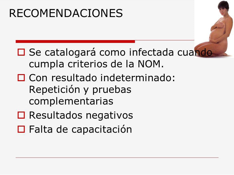 RECOMENDACIONES Se catalogará como infectada cuando cumpla criterios de la NOM. Con resultado indeterminado: Repetición y pruebas complementarias Resu