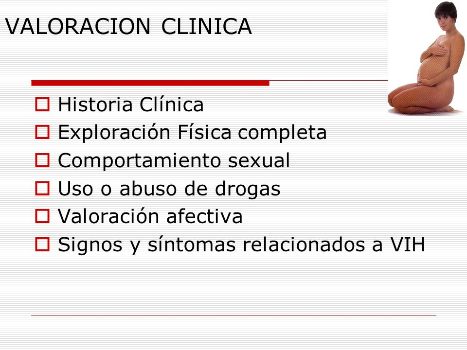 VALORACION CLINICA Historia Clínica Exploración Física completa Comportamiento sexual Uso o abuso de drogas Valoración afectiva Signos y síntomas rela