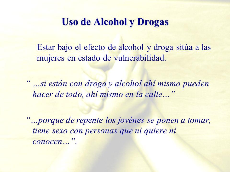 Uso de Alcohol y Drogas Estar bajo el efecto de alcohol y droga sitúa a las mujeres en estado de vulnerabilidad. …si están con droga y alcohol ahí mis