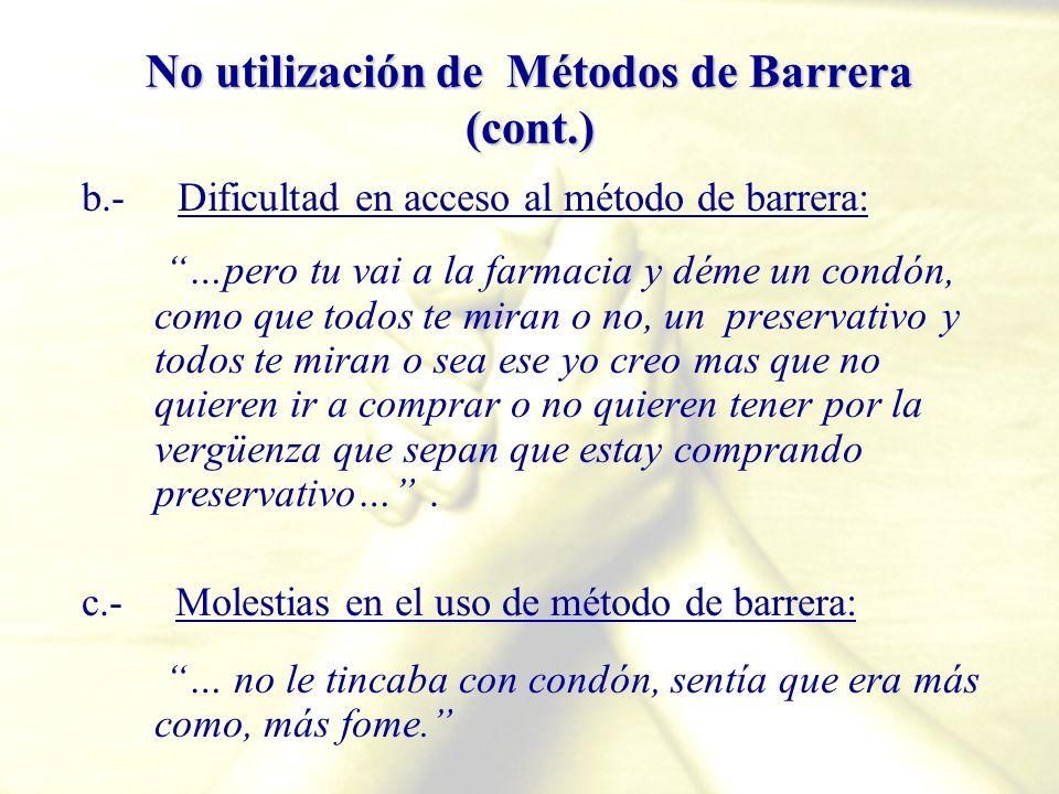 No utilización de Métodos de Barrera (cont.) b.- Dificultad en acceso al método de barrera: …pero tu vai a la farmacia y déme un condón, como que todo