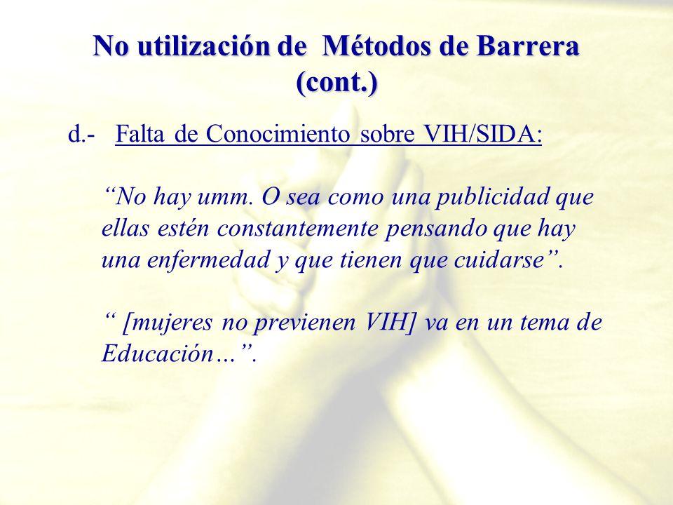 No utilización de Métodos de Barrera (cont.) d.- Falta de Conocimiento sobre VIH/SIDA: No hay umm. O sea como una publicidad que ellas estén constante