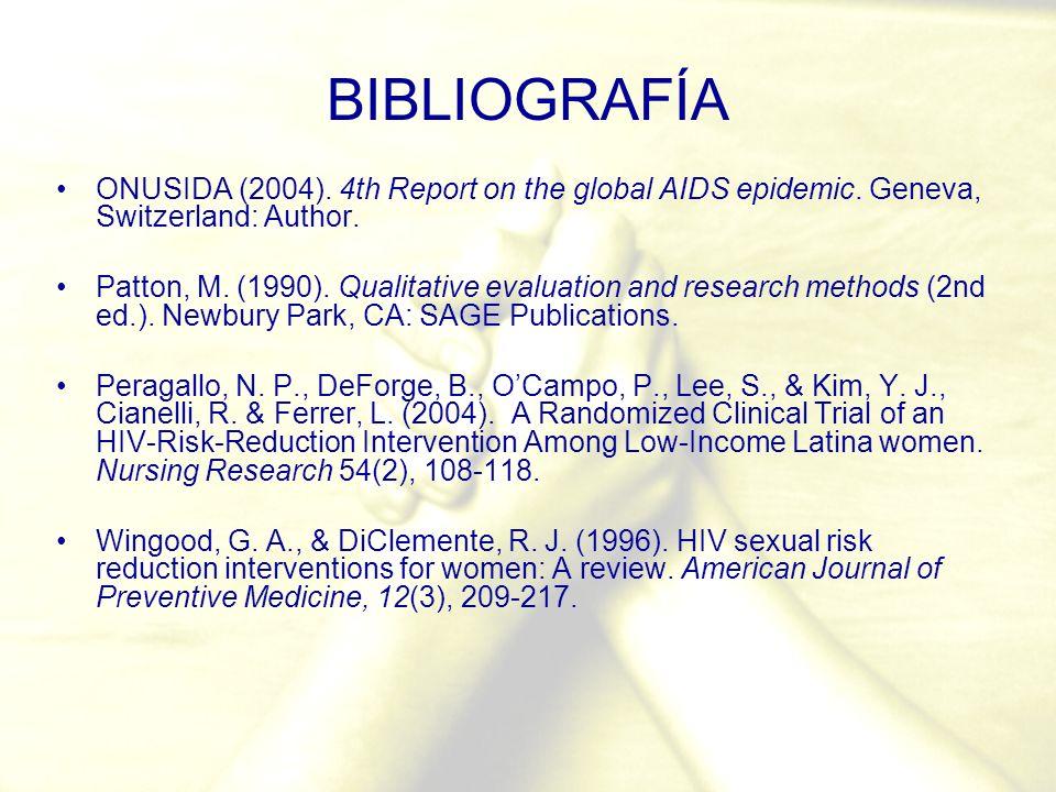 BIBLIOGRAFÍA ONUSIDA (2004). 4th Report on the global AIDS epidemic. Geneva, Switzerland: Author. Patton, M. (1990). Qualitative evaluation and resear