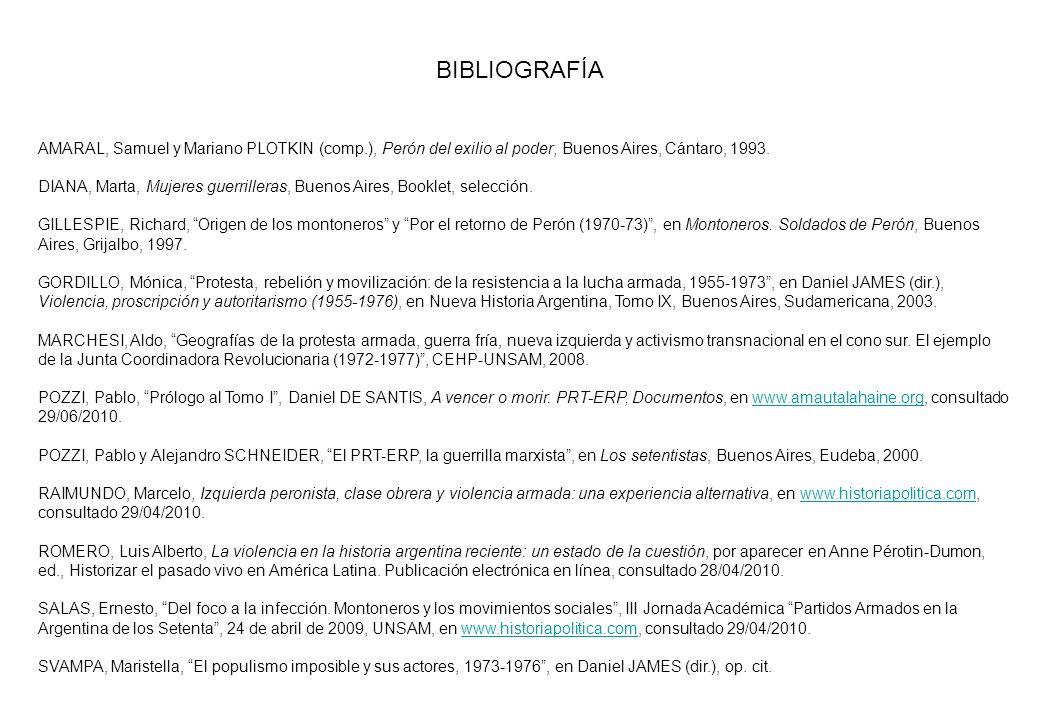 BIBLIOGRAFÍA AMARAL, Samuel y Mariano PLOTKIN (comp.), Perón del exilio al poder, Buenos Aires, Cántaro, 1993. DIANA, Marta, Mujeres guerrilleras, Bue