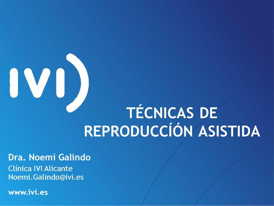 Dra. Noemí Galindo Clínica IVI Alicante Noemi.Galindo@ivi.es www.ivi.es TÉCNICAS DE REPRODUCCÍÓN ASISTIDA