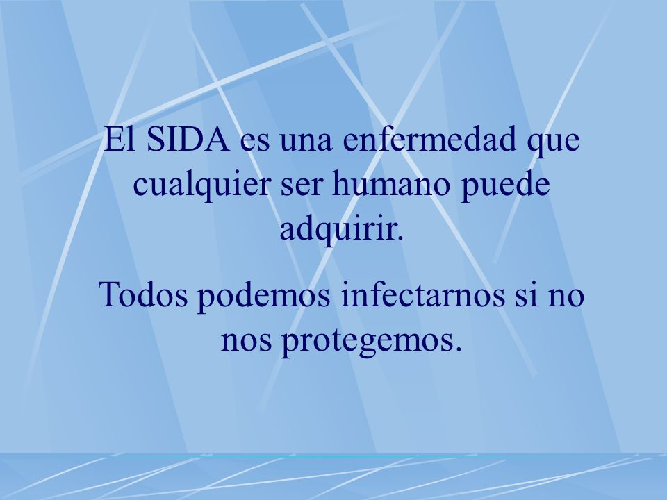 A todos no puede dar SIDA, sin importar si somos hombres o mujeres, niños, jóvenes o viejos, pobres o ricos, mexicanos o extranjeros.