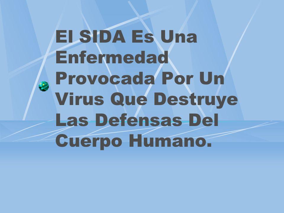 El SIDA Es Una Enfermedad Provocada Por Un Virus Que Destruye Las Defensas Del Cuerpo Humano.