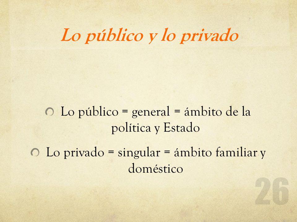 Lo público y lo privado Lo público = general = ámbito de la política y Estado Lo privado = singular = ámbito familiar y doméstico