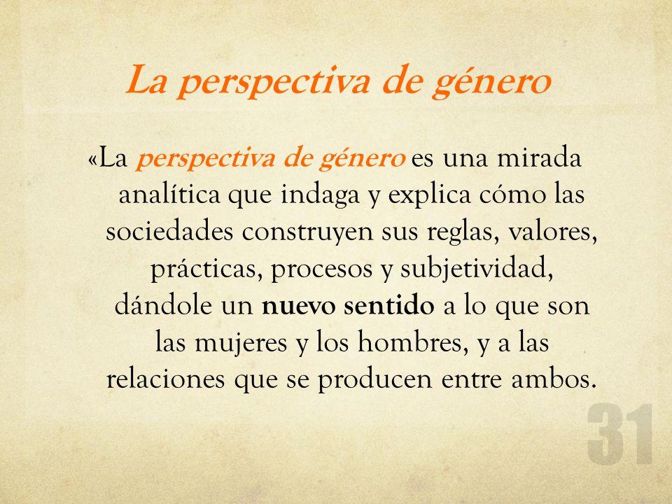 La perspectiva de género «La perspectiva de género es una mirada analítica que indaga y explica cómo las sociedades construyen sus reglas, valores, pr