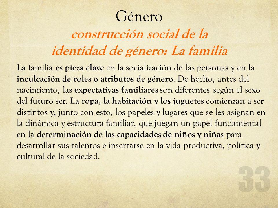 Género construcción social de la identidad de género: La familia La familia es pieza clave en la socialización de las personas y en la inculcación de