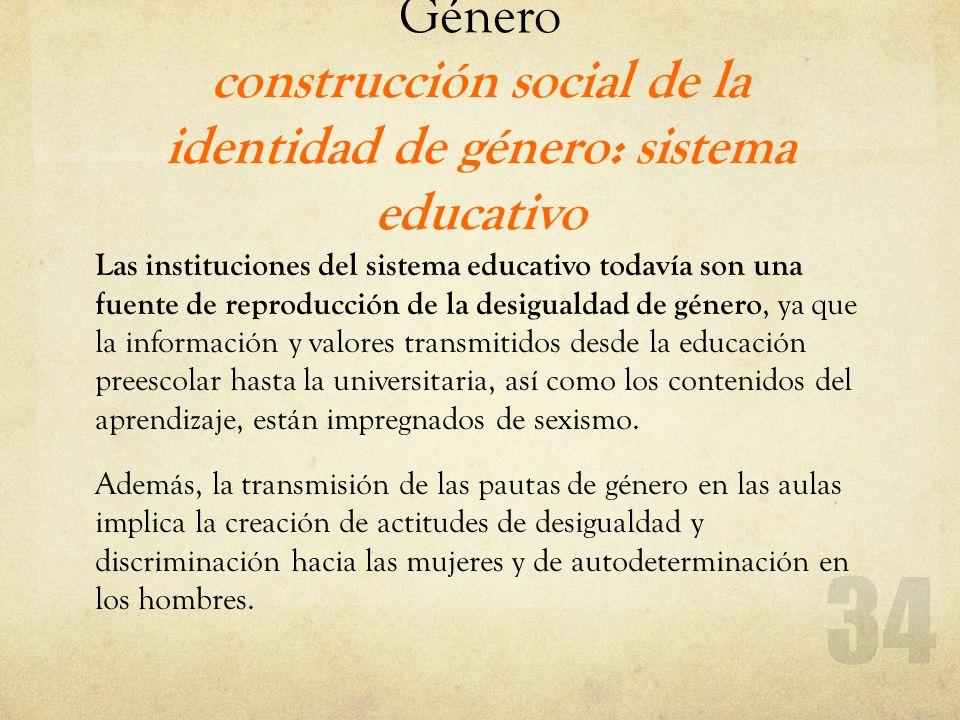 Género construcción social de la identidad de género: sistema educativo Las instituciones del sistema educativo todavía son una fuente de reproducción
