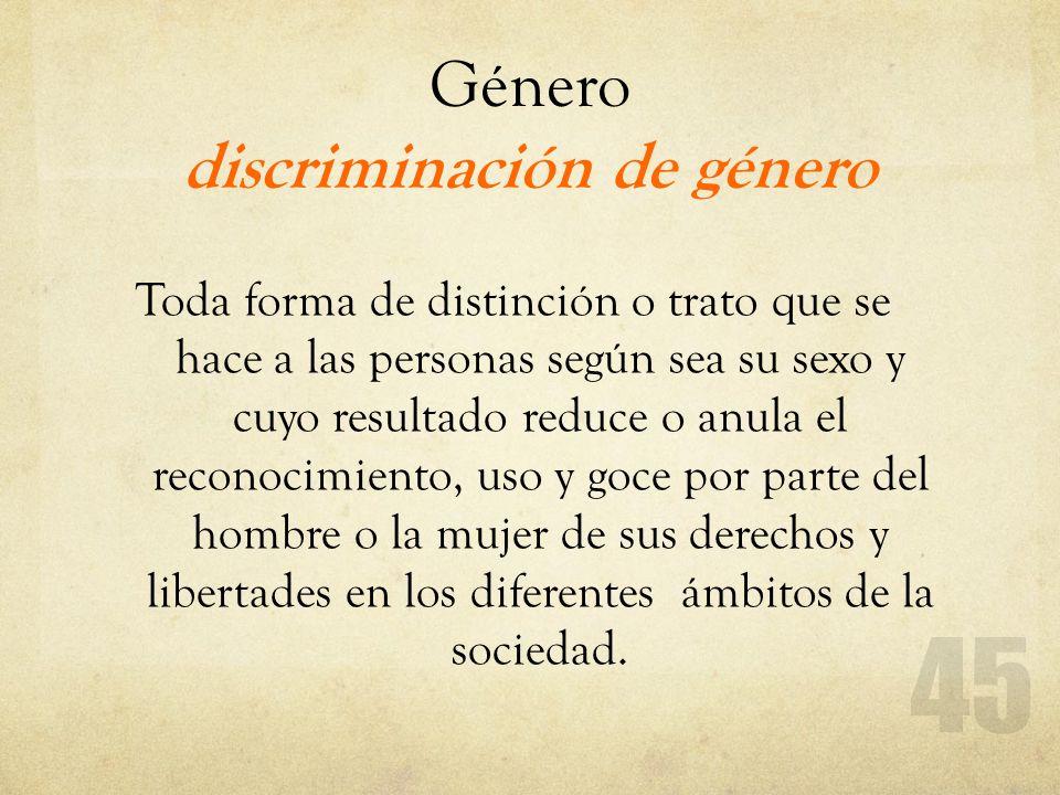 Género discriminación de género Toda forma de distinción o trato que se hace a las personas según sea su sexo y cuyo resultado reduce o anula el recon