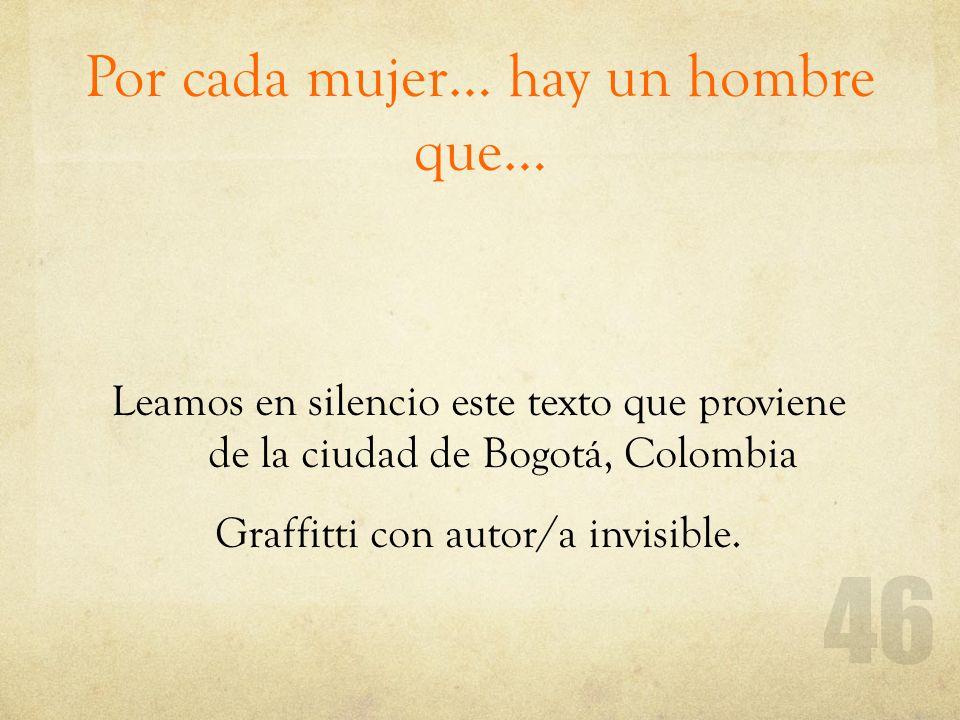 Por cada mujer… hay un hombre que… Leamos en silencio este texto que proviene de la ciudad de Bogotá, Colombia Graffitti con autor/a invisible.
