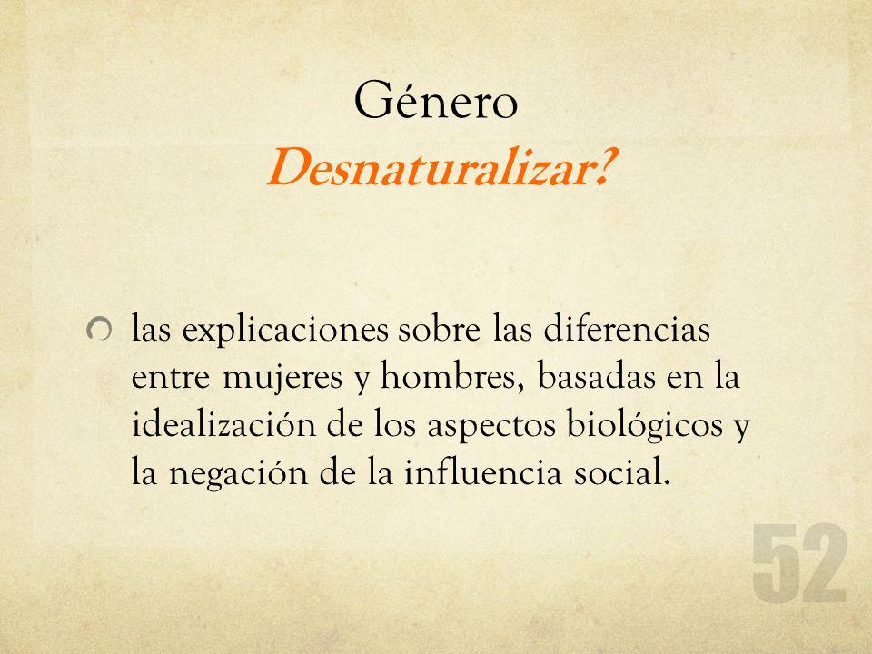 Género Desnaturalizar? las explicaciones sobre las diferencias entre mujeres y hombres, basadas en la idealización de los aspectos biológicos y la neg