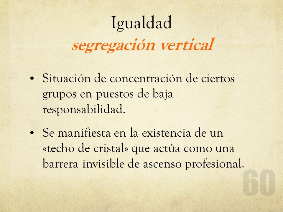 Igualdad segregación vertical Situación de concentración de ciertos grupos en puestos de baja responsabilidad. Se manifiesta en la existencia de un «t