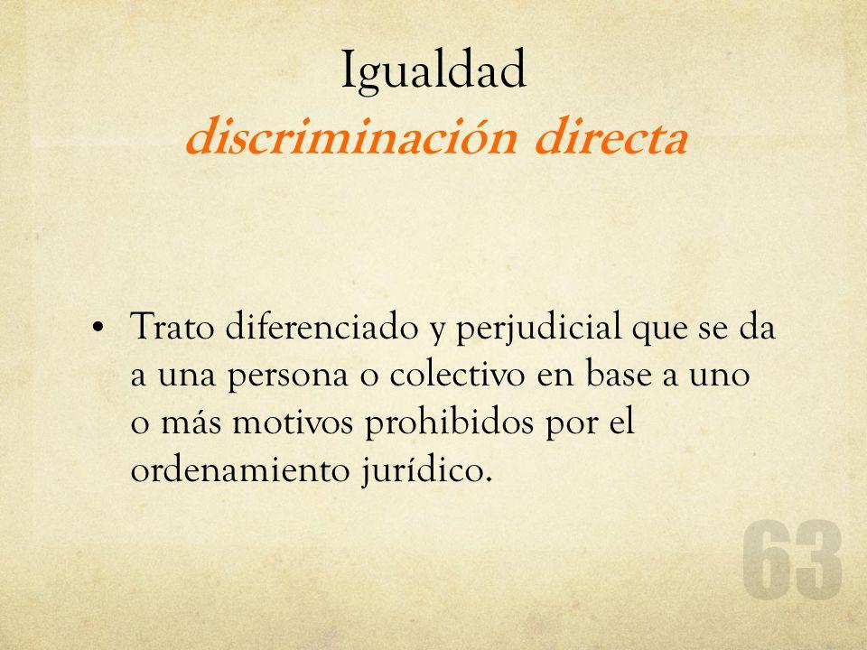 Igualdad discriminación directa Trato diferenciado y perjudicial que se da a una persona o colectivo en base a uno o más motivos prohibidos por el ord