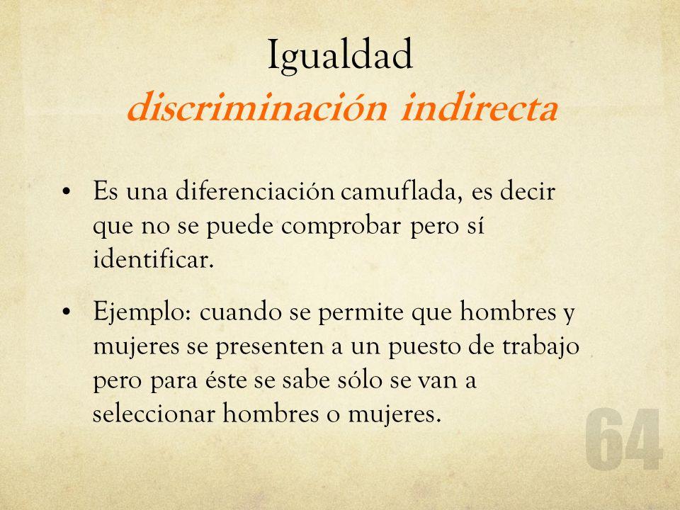 Igualdad discriminación indirecta Es una diferenciación camuflada, es decir que no se puede comprobar pero sí identificar. Ejemplo: cuando se permite