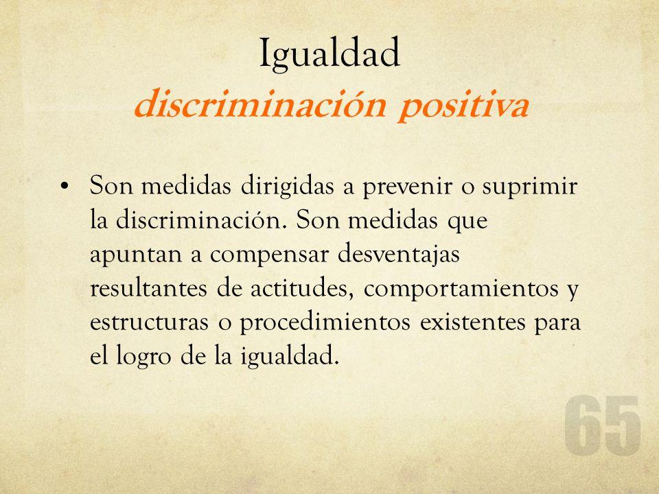 Igualdad discriminación positiva Son medidas dirigidas a prevenir o suprimir la discriminación. Son medidas que apuntan a compensar desventajas result