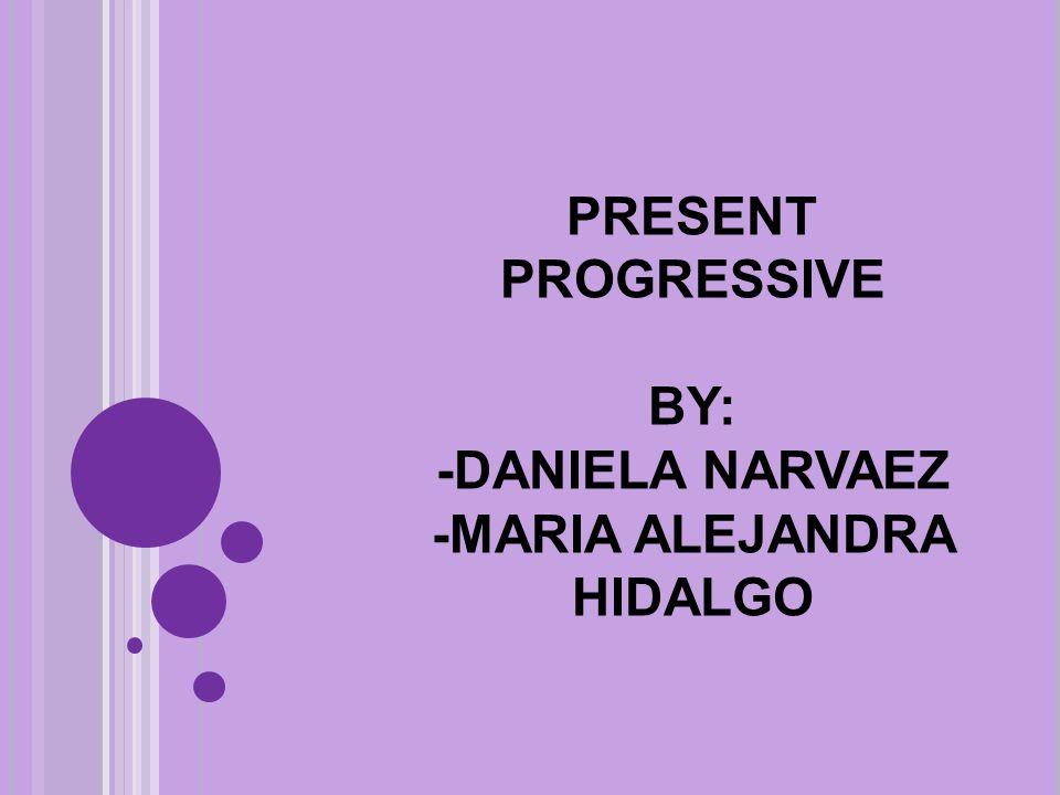 PRESENT PROGRESSIVE BY: -DANIELA NARVAEZ -MARIA ALEJANDRA HIDALGO