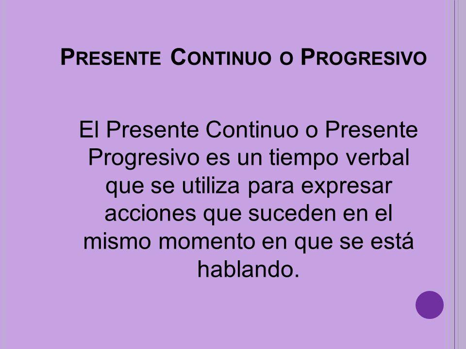 P RESENTE C ONTINUO O P ROGRESIVO El Presente Continuo o Presente Progresivo es un tiempo verbal que se utiliza para expresar acciones que suceden en el mismo momento en que se está hablando.