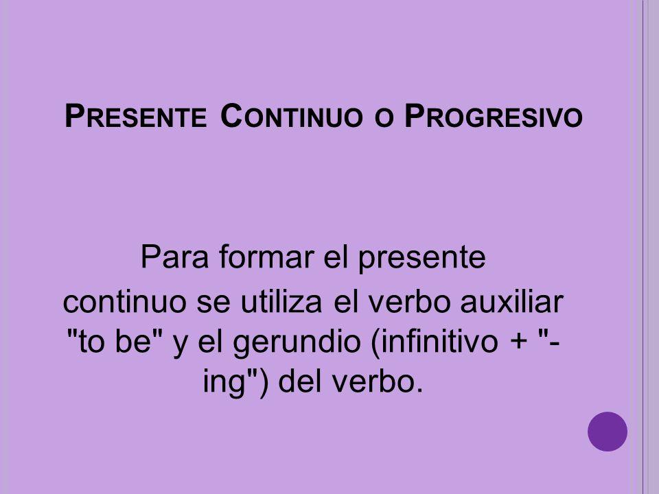 P RESENTE C ONTINUO O P ROGRESIVO Para formar el presente continuo se utiliza el verbo auxiliar to be y el gerundio (infinitivo + - ing ) del verbo.