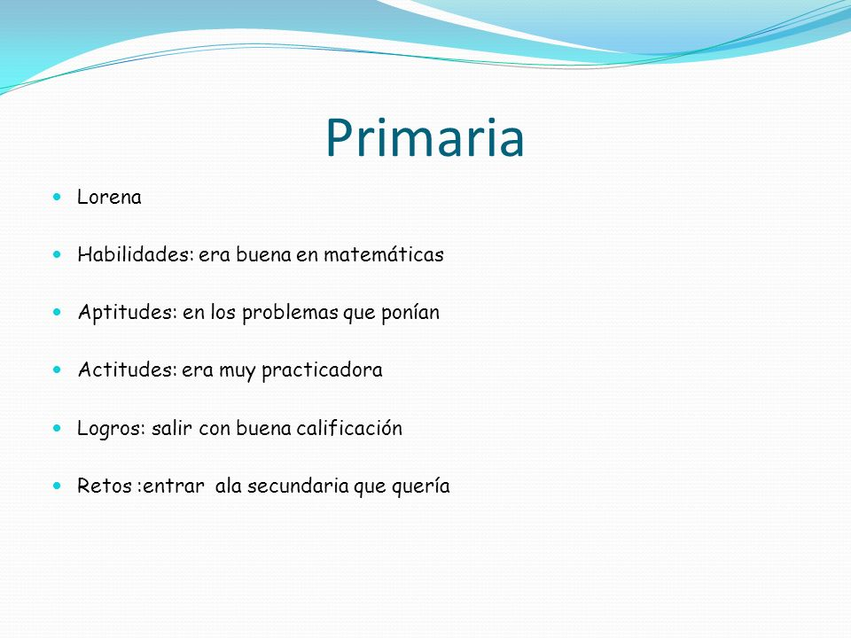 Primaria Lorena Habilidades: era buena en matemáticas Aptitudes: en los problemas que ponían Actitudes: era muy practicadora Logros: salir con buena c